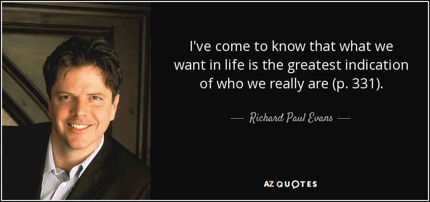 I've come to know that what we want in life is the greatest indication of who we really are (p. 331). - Richard Paul Evans