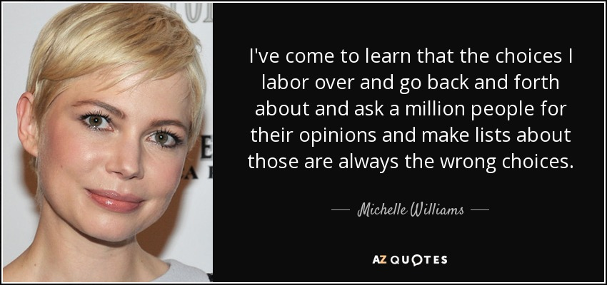I've come to learn that the choices I labor over and go back and forth about and ask a million people for their opinions and make lists about those are always the wrong choices. - Michelle Williams