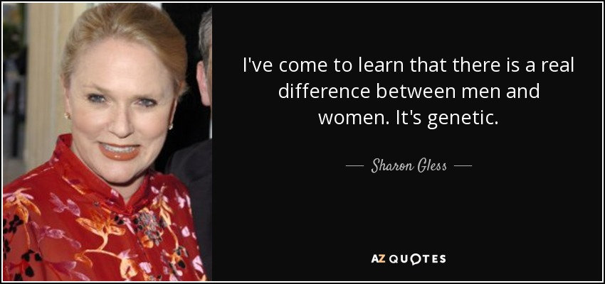 I've come to learn that there is a real difference between men and women. It's genetic. - Sharon Gless