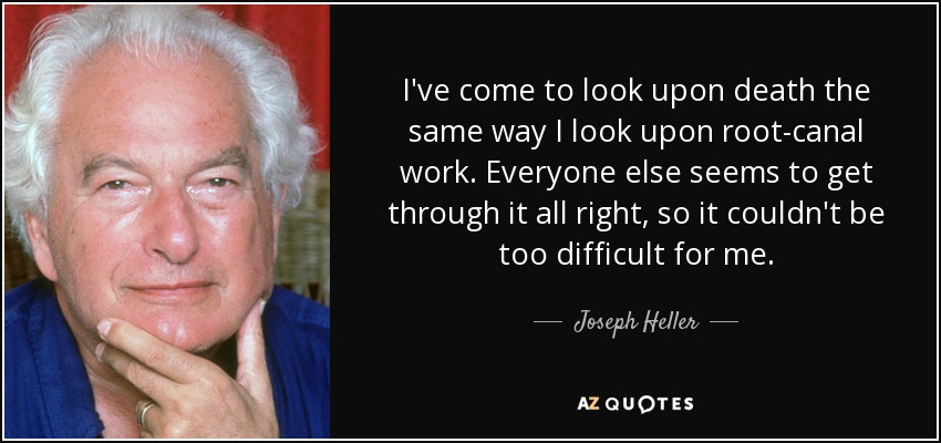I've come to look upon death the same way I look upon root-canal work. Everyone else seems to get through it all right, so it couldn't be too difficult for me. - Joseph Heller