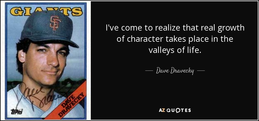 I've come to realize that real growth of character takes place in the valleys of life. - Dave Dravecky