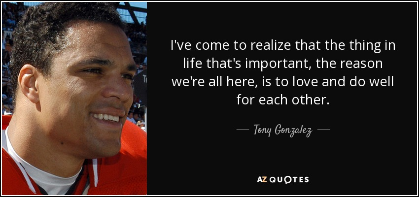 I've come to realize that the thing in life that's important, the reason we're all here, is to love and do well for each other. - Tony Gonzalez