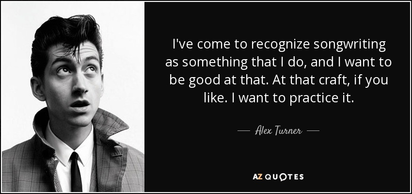 I've come to recognize songwriting as something that I do, and I want to be good at that. At that craft, if you like. I want to practice it. - Alex Turner