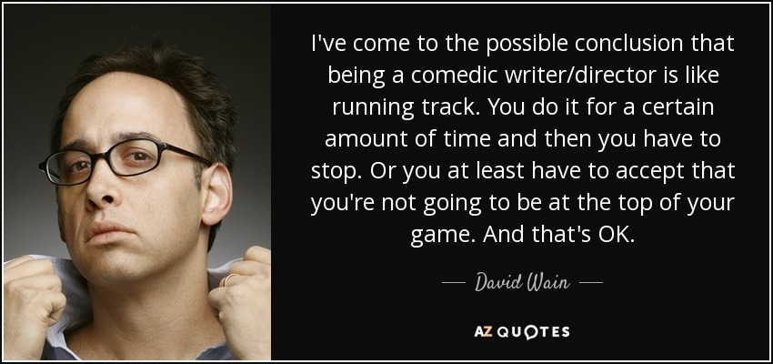 I've come to the possible conclusion that being a comedic writer/director is like running track. You do it for a certain amount of time and then you have to stop. Or you at least have to accept that you're not going to be at the top of your game. And that's OK. - David Wain