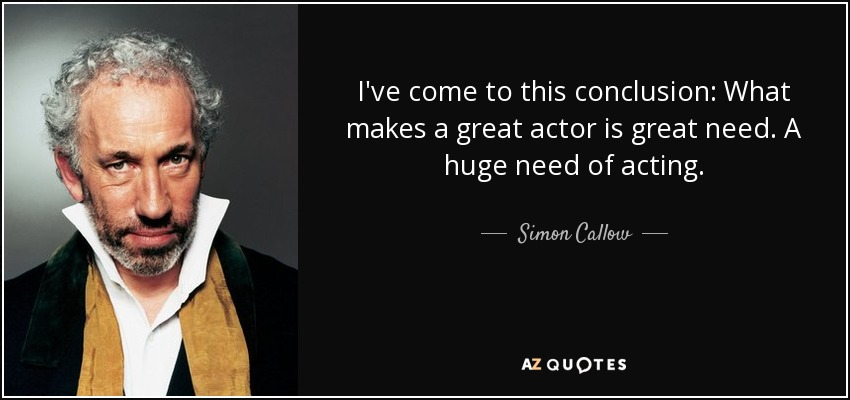 I've come to this conclusion: What makes a great actor is great need. A huge need of acting. - Simon Callow