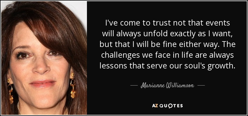 I've come to trust not that events will always unfold exactly as I want, but that I will be fine either way. The challenges we face in life are always lessons that serve our soul's growth. - Marianne Williamson