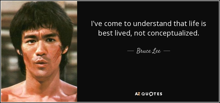 I've come to understand that life is best lived, not conceptualized. - Bruce Lee