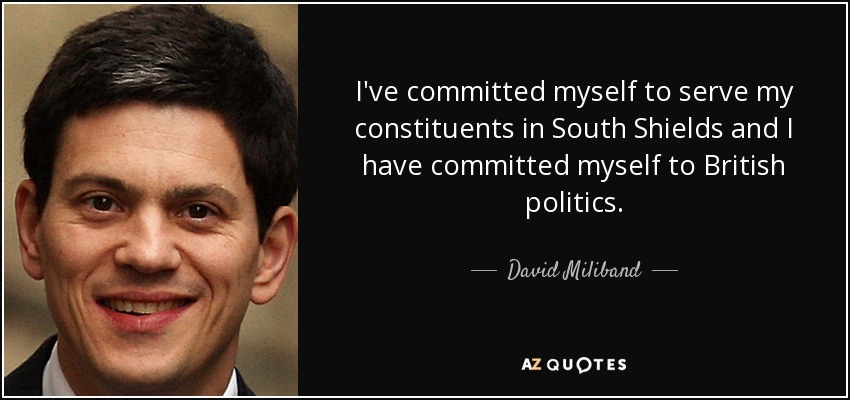 I've committed myself to serve my constituents in South Shields and I have committed myself to British politics. - David Miliband