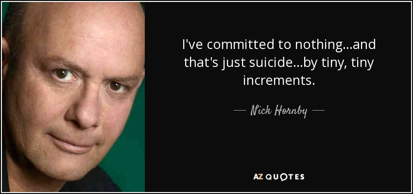 I've committed to nothing...and that's just suicide...by tiny, tiny increments. - Nick Hornby