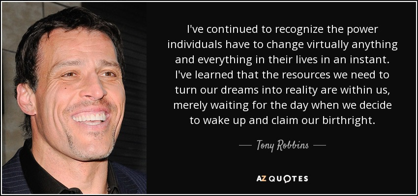 I've continued to recognize the power individuals have to change virtually anything and everything in their lives in an instant. I've learned that the resources we need to turn our dreams into reality are within us, merely waiting for the day when we decide to wake up and claim our birthright. - Tony Robbins