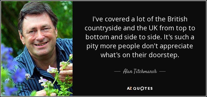 I've covered a lot of the British countryside and the UK from top to bottom and side to side. It's such a pity more people don't appreciate what's on their doorstep. - Alan Titchmarsh