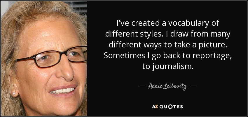 I've created a vocabulary of different styles. I draw from many different ways to take a picture. Sometimes I go back to reportage, to journalism. - Annie Leibovitz