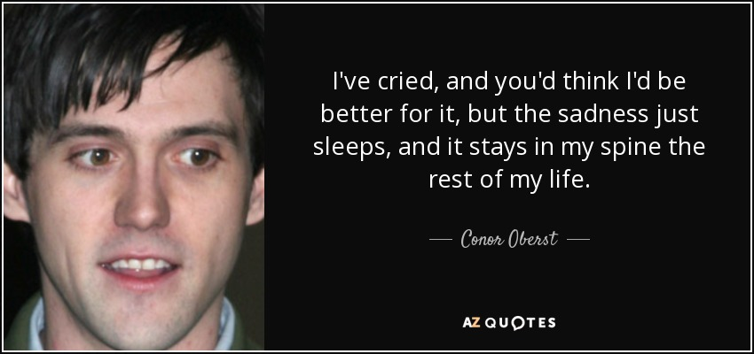 I've cried, and you'd think I'd be better for it, but the sadness just sleeps, and it stays in my spine the rest of my life. - Conor Oberst