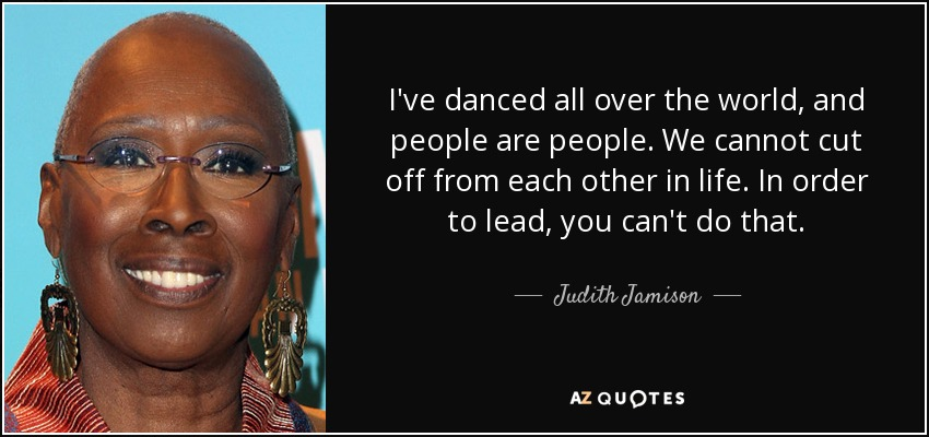 I've danced all over the world, and people are people. We cannot cut off from each other in life. In order to lead, you can't do that. - Judith Jamison