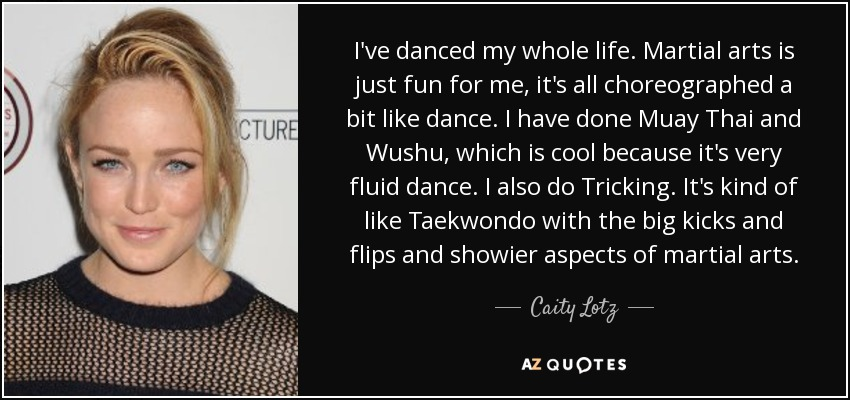 I've danced my whole life. Martial arts is just fun for me, it's all choreographed a bit like dance. I have done Muay Thai and Wushu, which is cool because it's very fluid dance. I also do Tricking. It's kind of like Taekwondo with the big kicks and flips and showier aspects of martial arts. - Caity Lotz