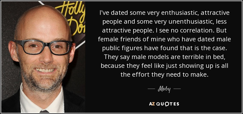 I've dated some very enthusiastic, attractive people and some very unenthusiastic, less attractive people. I see no correlation. But female friends of mine who have dated male public figures have found that is the case. They say male models are terrible in bed, because they feel like just showing up is all the effort they need to make. - Moby