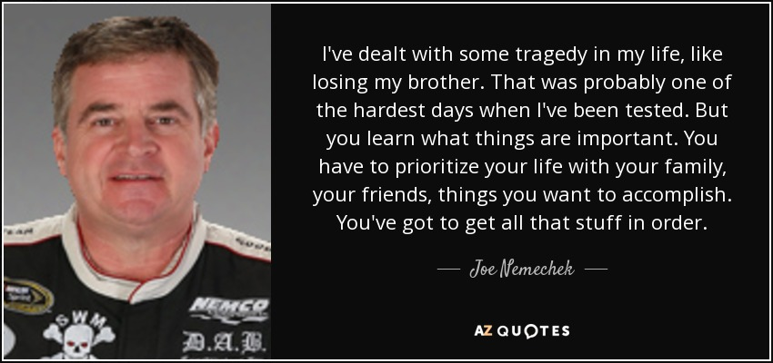 I've dealt with some tragedy in my life, like losing my brother. That was probably one of the hardest days when I've been tested. But you learn what things are important. You have to prioritize your life with your family, your friends, things you want to accomplish. You've got to get all that stuff in order. - Joe Nemechek