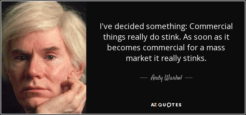 I've decided something: Commercial things really do stink. As soon as it becomes commercial for a mass market it really stinks. - Andy Warhol