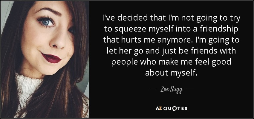 I've decided that I'm not going to try to squeeze myself into a friendship that hurts me anymore. I'm going to let her go and just be friends with people who make me feel good about myself. - Zoe Sugg