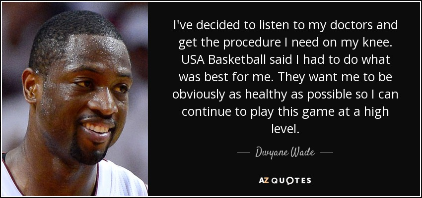 I've decided to listen to my doctors and get the procedure I need on my knee. USA Basketball said I had to do what was best for me. They want me to be obviously as healthy as possible so I can continue to play this game at a high level. - Dwyane Wade