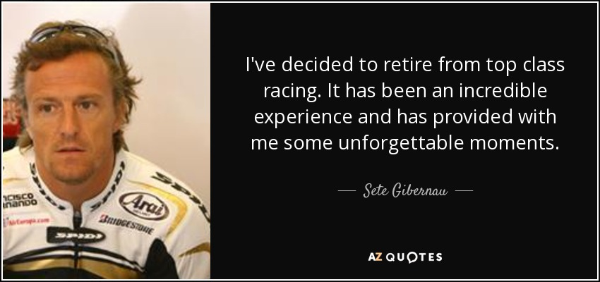 I've decided to retire from top class racing. It has been an incredible experience and has provided with me some unforgettable moments. - Sete Gibernau