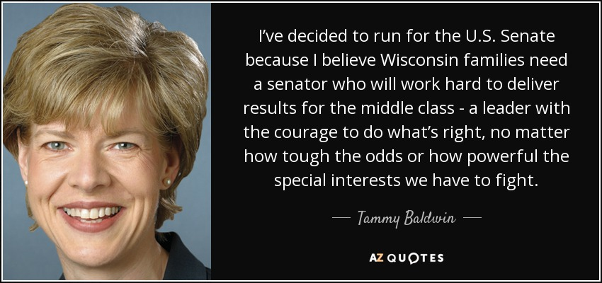 I've decided to run for the U.S. Senate because I believe Wisconsin families need a senator who will work hard to deliver results for the middle class - a leader with the courage to do what's right, no matter how tough the odds or how powerful the special interests we have to fight. - Tammy Baldwin
