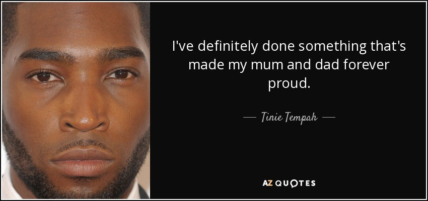 I've definitely done something that's made my mum and dad forever proud. - Tinie Tempah