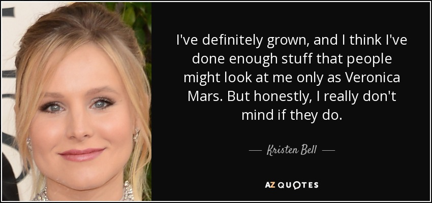 I've definitely grown, and I think I've done enough stuff that people might look at me only as Veronica Mars. But honestly, I really don't mind if they do. - Kristen Bell
