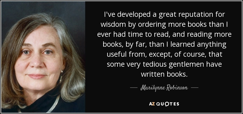I've developed a great reputation for wisdom by ordering more books than I ever had time to read, and reading more books, by far, than I learned anything useful from, except, of course, that some very tedious gentlemen have written books. - Marilynne Robinson