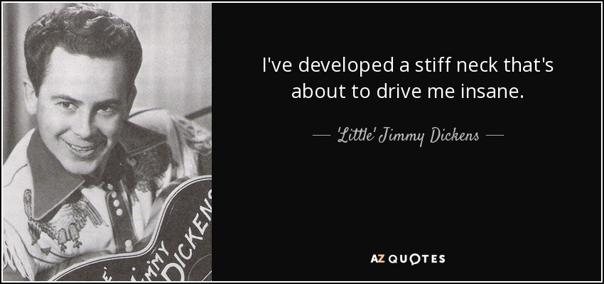 I've developed a stiff neck that's about to drive me insane. - 'Little' Jimmy Dickens