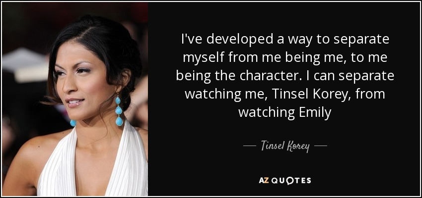 I've developed a way to separate myself from me being me, to me being the character. I can separate watching me, Tinsel Korey, from watching Emily - Tinsel Korey