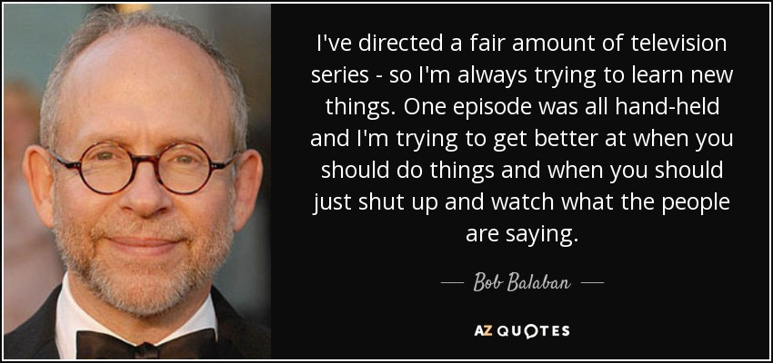 I've directed a fair amount of television series - so I'm always trying to learn new things. One episode was all hand-held and I'm trying to get better at when you should do things and when you should just shut up and watch what the people are saying. - Bob Balaban