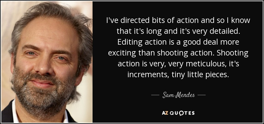 I've directed bits of action and so I know that it's long and it's very detailed. Editing action is a good deal more exciting than shooting action. Shooting action is very, very meticulous, it's increments, tiny little pieces. - Sam Mendes