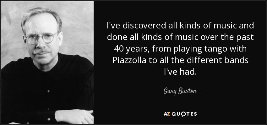 I've discovered all kinds of music and done all kinds of music over the past 40 years, from playing tango with Piazzolla to all the different bands I've had. - Gary Burton