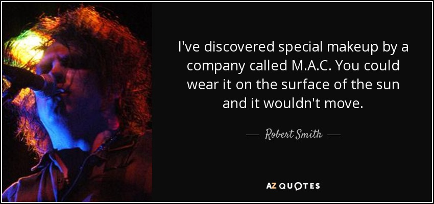 I've discovered special makeup by a company called M.A.C. You could wear it on the surface of the sun and it wouldn't move. - Robert Smith