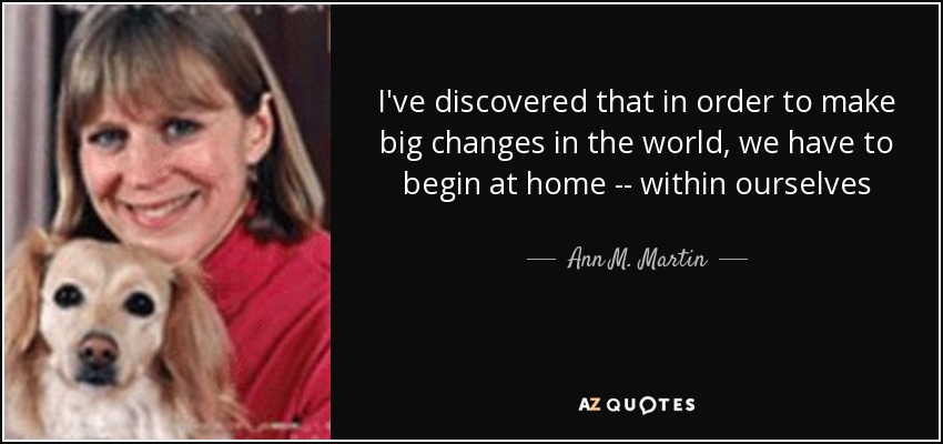 I've discovered that in order to make big changes in the world, we have to begin at home -- within ourselves - Ann M. Martin
