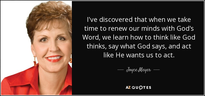 I've discovered that when we take time to renew our minds with God's Word, we learn how to think like God thinks, say what God says, and act like He wants us to act. - Joyce Meyer