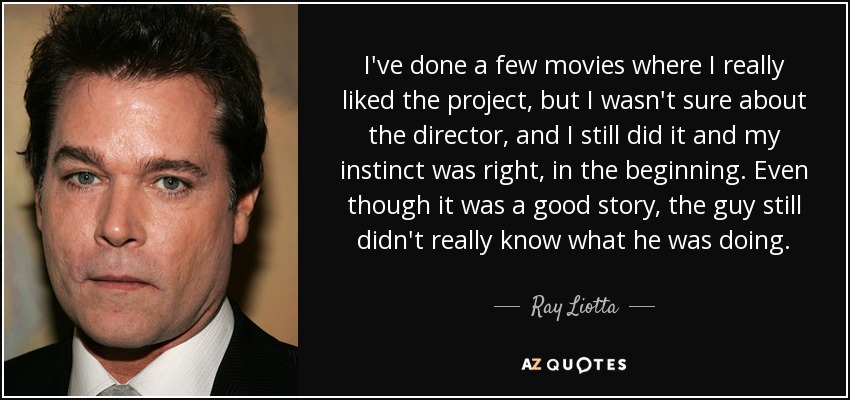 I've done a few movies where I really liked the project, but I wasn't sure about the director, and I still did it and my instinct was right, in the beginning. Even though it was a good story, the guy still didn't really know what he was doing. - Ray Liotta