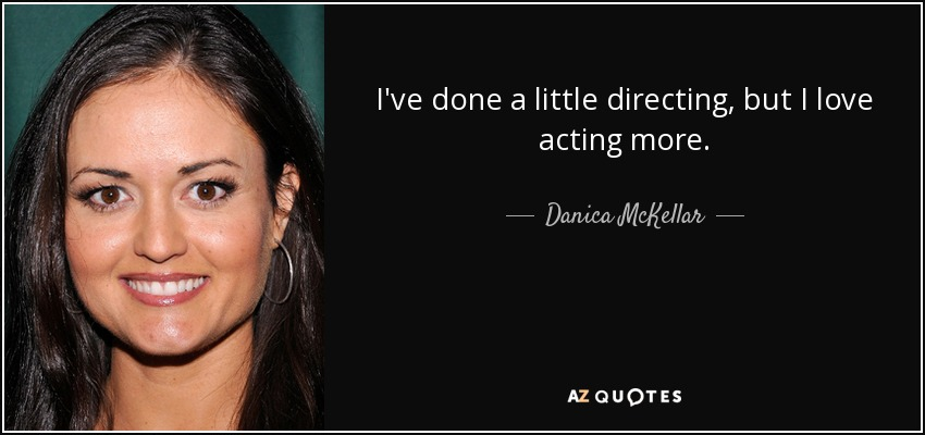 I've done a little directing, but I love acting more. - Danica McKellar