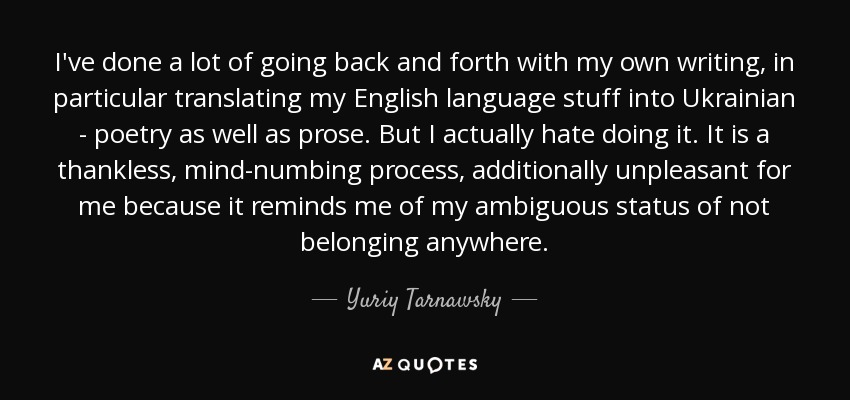 I've done a lot of going back and forth with my own writing, in particular translating my English language stuff into Ukrainian - poetry as well as prose. But I actually hate doing it. It is a thankless, mind-numbing process, additionally unpleasant for me because it reminds me of my ambiguous status of not belonging anywhere. - Yuriy Tarnawsky