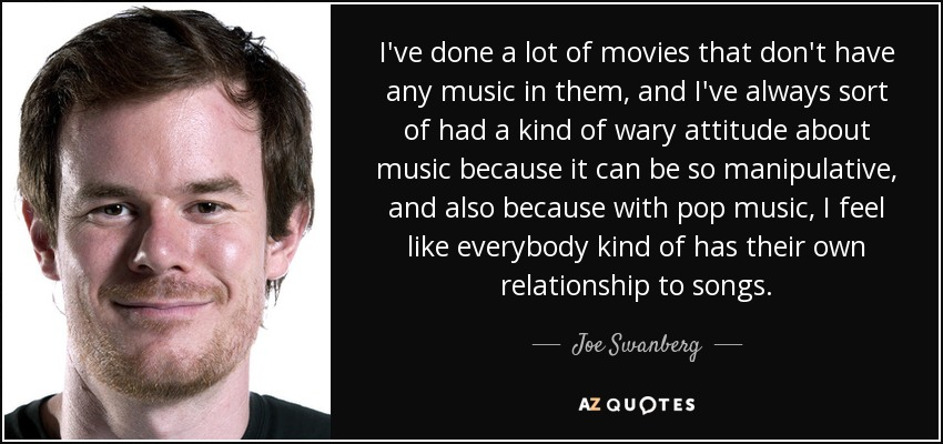 I've done a lot of movies that don't have any music in them, and I've always sort of had a kind of wary attitude about music because it can be so manipulative, and also because with pop music, I feel like everybody kind of has their own relationship to songs. - Joe Swanberg