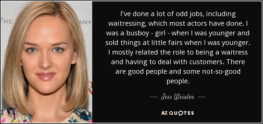 I've done a lot of odd jobs, including waitressing, which most actors have done. I was a busboy - girl - when I was younger and sold things at little fairs when I was younger. I mostly related the role to being a waitress and having to deal with customers. There are good people and some not-so-good people. - Jess Weixler