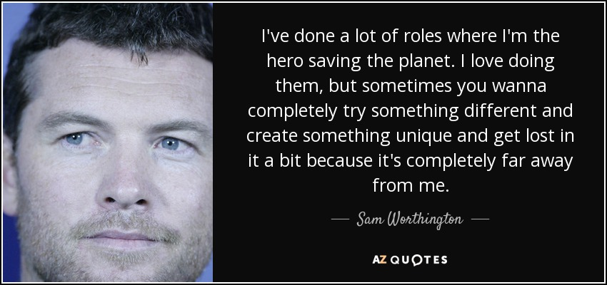I've done a lot of roles where I'm the hero saving the planet. I love doing them, but sometimes you wanna completely try something different and create something unique and get lost in it a bit because it's completely far away from me. - Sam Worthington