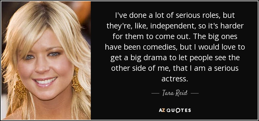 I've done a lot of serious roles, but they're, like, independent, so it's harder for them to come out. The big ones have been comedies, but I would love to get a big drama to let people see the other side of me, that I am a serious actress. - Tara Reid