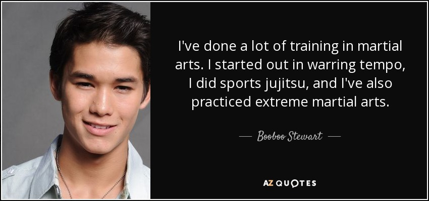 I've done a lot of training in martial arts. I started out in warring tempo, I did sports jujitsu, and I've also practiced extreme martial arts. - Booboo Stewart