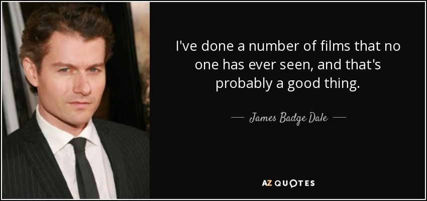 I've done a number of films that no one has ever seen, and that's probably a good thing. - James Badge Dale