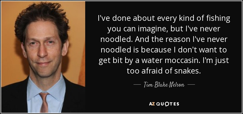 I've done about every kind of fishing you can imagine, but I've never noodled. And the reason I've never noodled is because I don't want to get bit by a water moccasin. I'm just too afraid of snakes. - Tim Blake Nelson