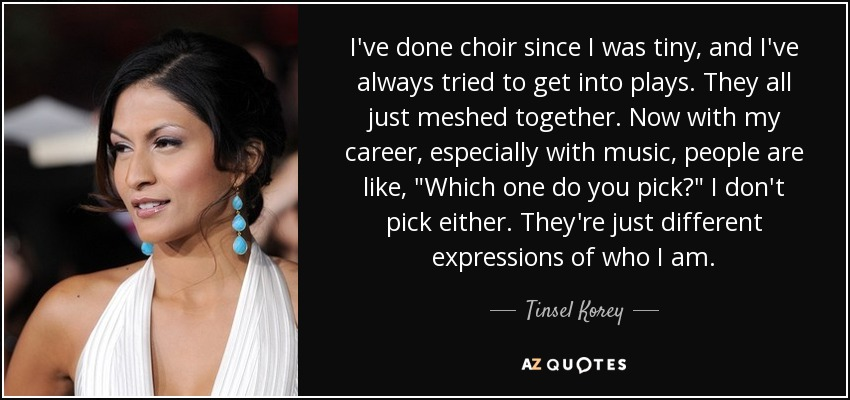 I've done choir since I was tiny, and I've always tried to get into plays. They all just meshed together. Now with my career, especially with music, people are like,