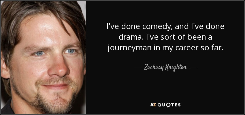 I've done comedy, and I've done drama. I've sort of been a journeyman in my career so far. - Zachary Knighton