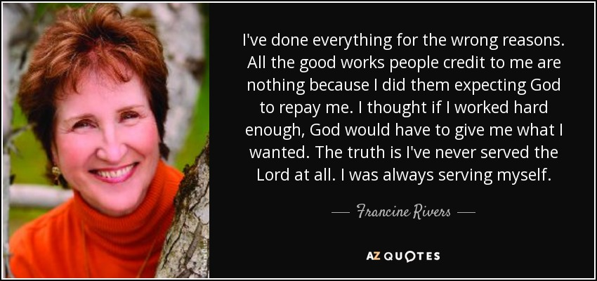 I've done everything for the wrong reasons. All the good works people credit to me are nothing because I did them expecting God to repay me. I thought if I worked hard enough, God would have to give me what I wanted. The truth is I've never served the Lord at all. I was always serving myself. - Francine Rivers